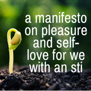 A Manifesto on Pleasure and Self-Love for We With an STI